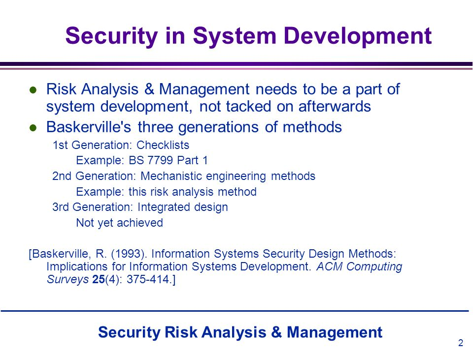 2 Security in System Development l Risk Analysis & Management needs to be a part of system development, not tacked on afterwards l Baskerville's three