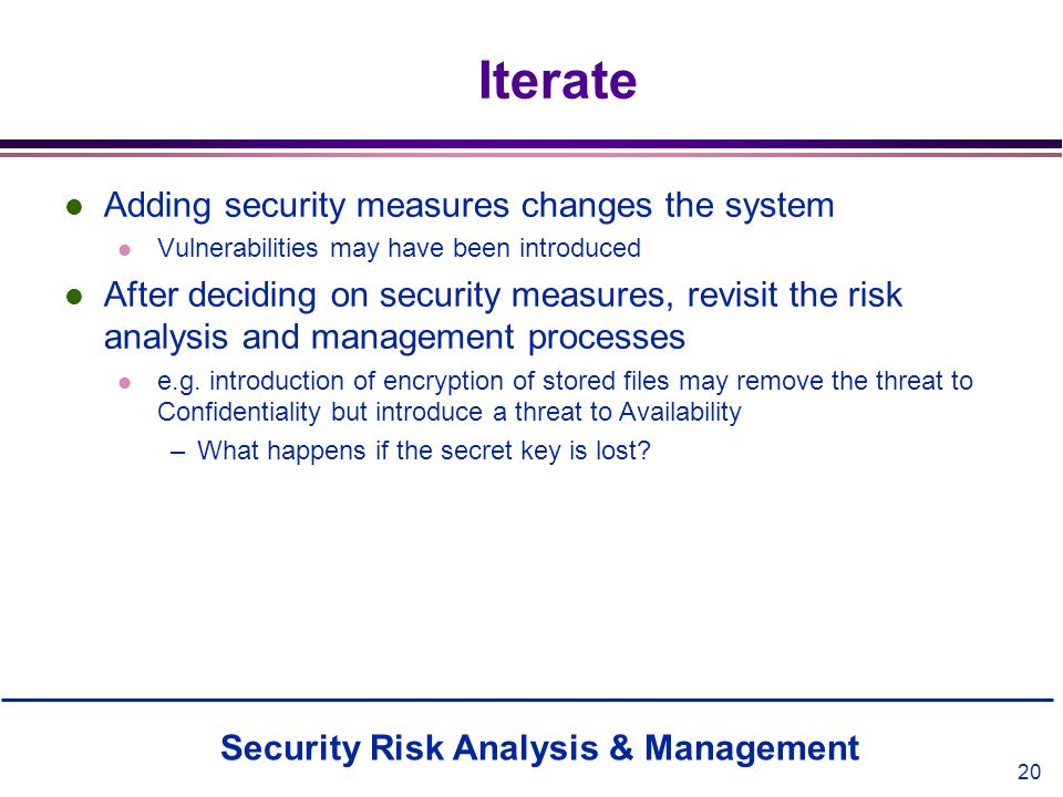 Security Risk Analysis & Management 20 Iterate l Adding security measures changes the system l Vulnerabilities may have been introduced l After decidi