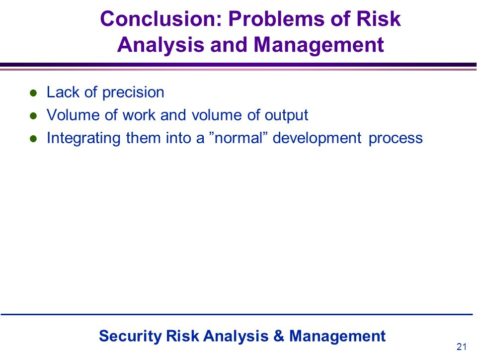 Security Risk Analysis & Management 21 Conclusion: Problems of Risk Analysis and Management l Lack of precision l Volume of work and volume of output