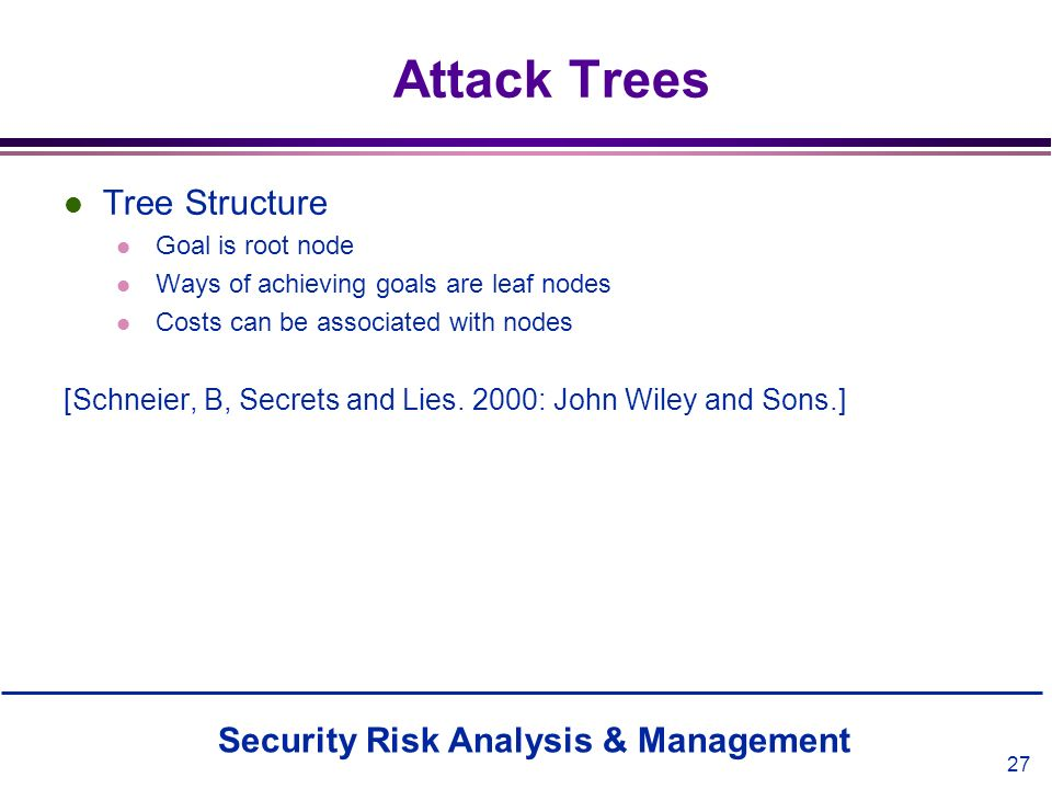 Security Risk Analysis & Management 27 Attack Trees l Tree Structure l Goal is root node l Ways of achieving goals are leaf nodes l Costs can be assoc