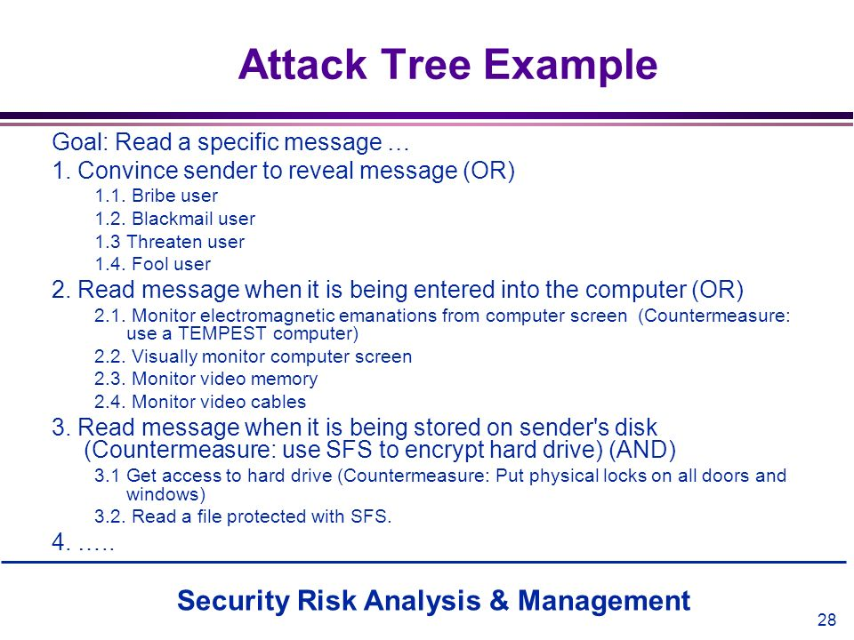 Security Risk Analysis & Management 28 Attack Tree Example Goal: Read a specific message … 1. Convince sender to reveal message (OR) 1.1. Bribe user 1