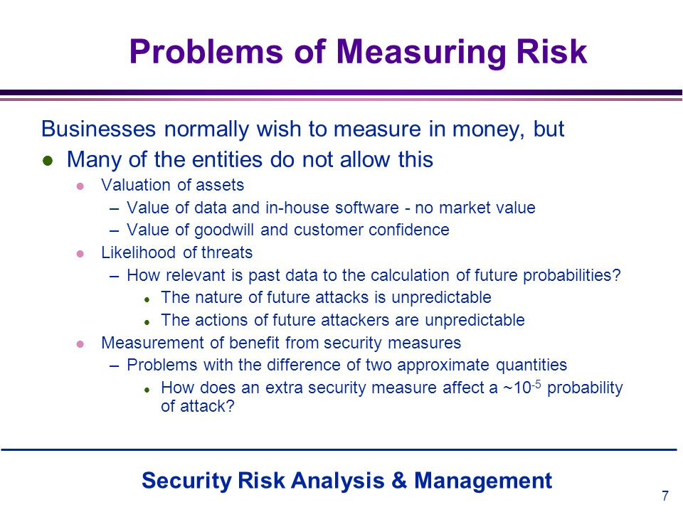 Security Risk Analysis & Management 7 Problems of Measuring Risk Businesses normally wish to measure in money, but l Many of the entities do not allow