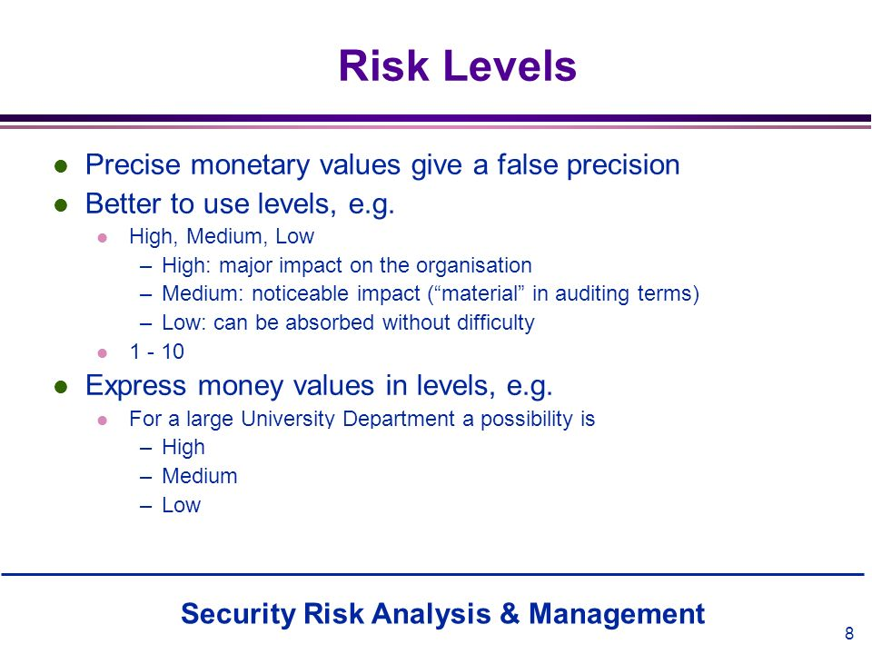 Security Risk Analysis & Management 8 Risk Levels l Precise monetary values give a false precision l Better to use levels, e.g. l High, Medium, Low –H