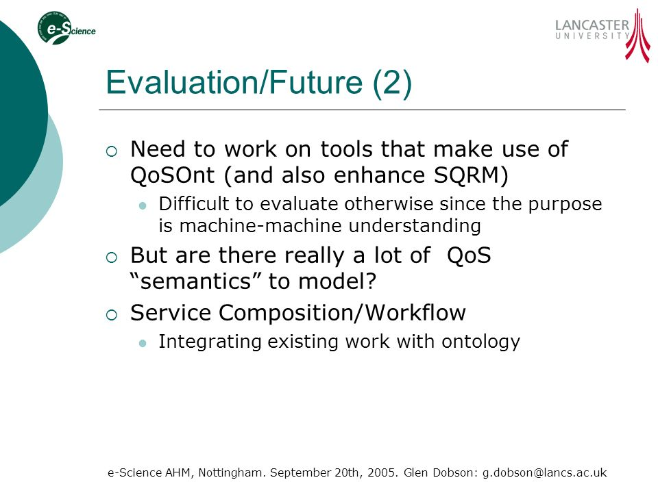 e-Science AHM, Nottingham. September 20th, 2005. Glen Dobson: g.dobson@lancs.ac.uk Evaluation/Future (2) Need to work on tools that make use of QoSOnt