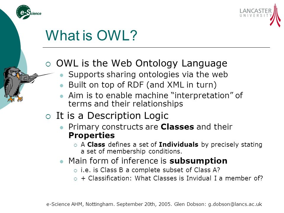 e-Science AHM, Nottingham. September 20th, 2005. Glen Dobson: g.dobson@lancs.ac.uk What is OWL? OWL is the Web Ontology Language Supports sharing onto