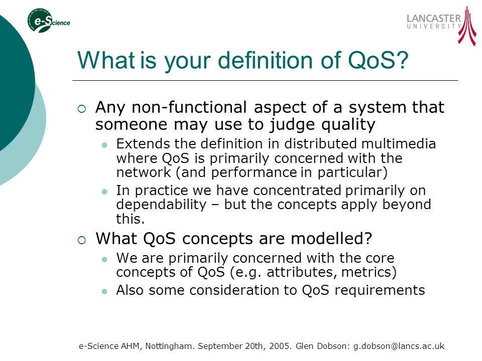 e-Science AHM, Nottingham. September 20th, 2005. Glen Dobson: g.dobson@lancs.ac.uk What is your definition of QoS? Any non-functional aspect of a syst