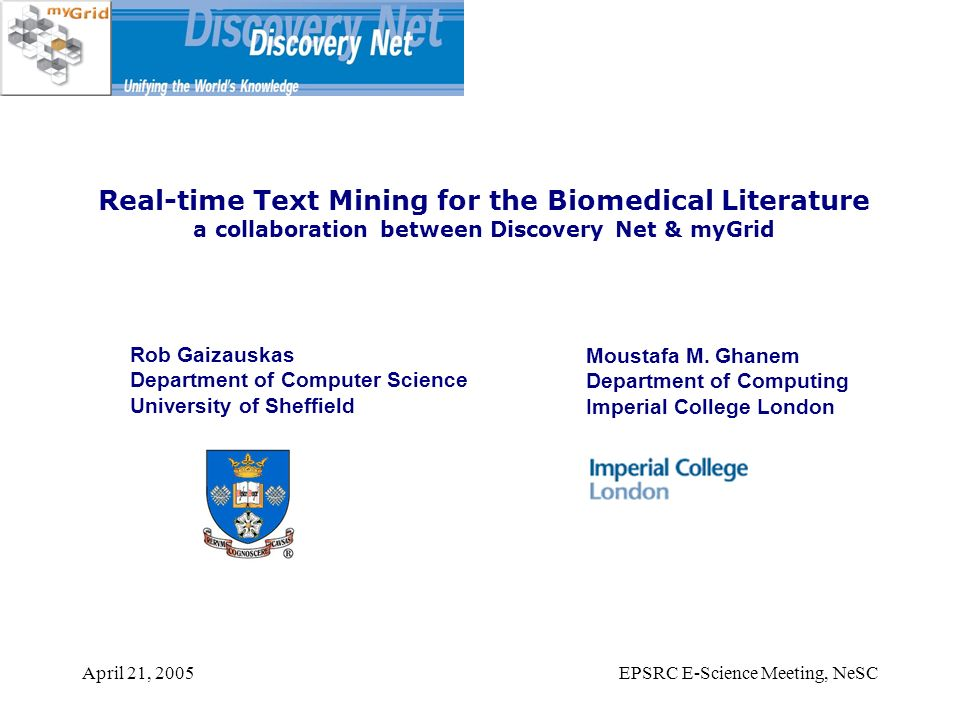 April 21, 2005EPSRC E-Science Meeting, NeSC Real-time Text Mining for the Biomedical Literature a collaboration between Discovery Net & myGrid Rob Gaizauskas Department of Computer Science University of Sheffield Moustafa M.