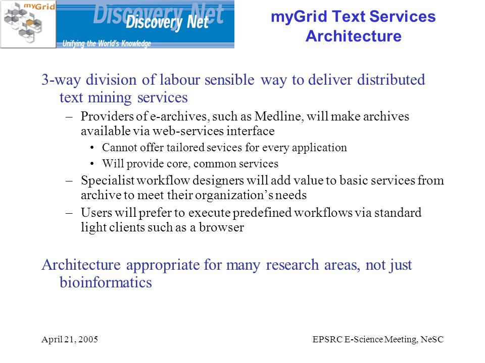 April 21, 2005EPSRC E-Science Meeting, NeSC myGrid Text Services Architecture 3-way division of labour sensible way to deliver distributed text mining services –Providers of e-archives, such as Medline, will make archives available via web-services interface Cannot offer tailored sevices for every application Will provide core, common services –Specialist workflow designers will add value to basic services from archive to meet their organizations needs –Users will prefer to execute predefined workflows via standard light clients such as a browser Architecture appropriate for many research areas, not just bioinformatics