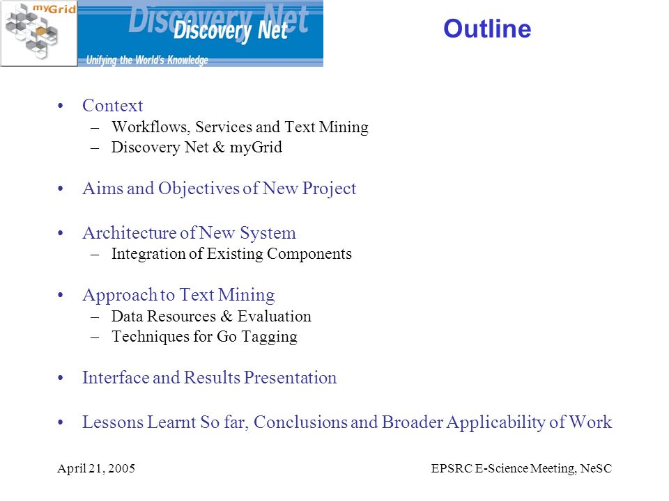 April 21, 2005EPSRC E-Science Meeting, NeSC Outline Context –Workflows, Services and Text Mining –Discovery Net & myGrid Aims and Objectives of New Project Architecture of New System –Integration of Existing Components Approach to Text Mining –Data Resources & Evaluation –Techniques for Go Tagging Interface and Results Presentation Lessons Learnt So far, Conclusions and Broader Applicability of Work