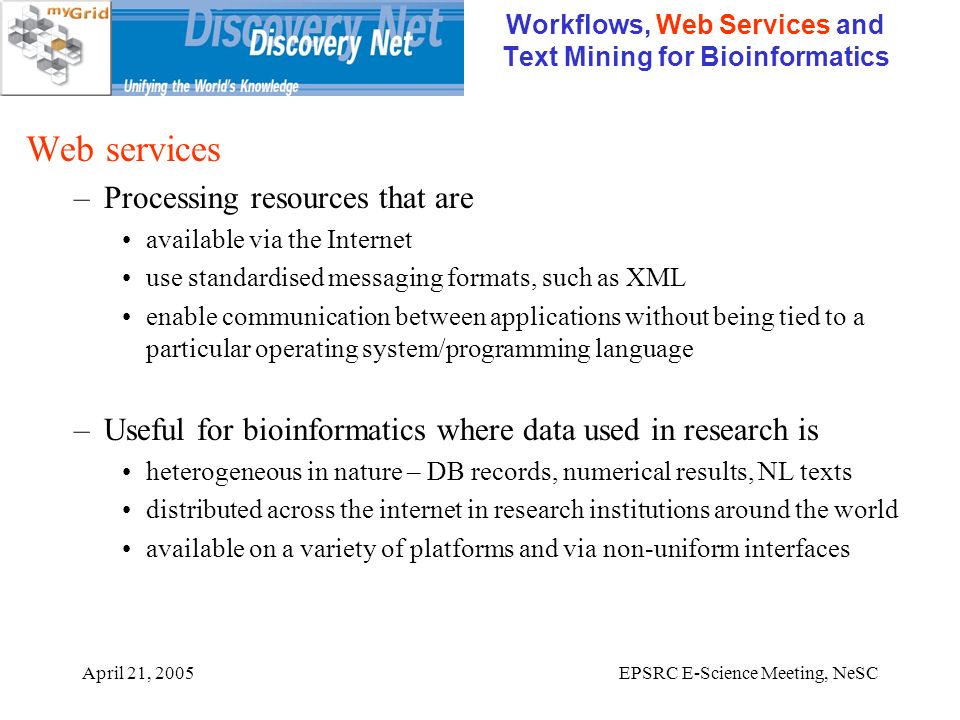 April 21, 2005EPSRC E-Science Meeting, NeSC Workflows, Web Services and Text Mining for Bioinformatics Web services –Processing resources that are available via the Internet use standardised messaging formats, such as XML enable communication between applications without being tied to a particular operating system/programming language –Useful for bioinformatics where data used in research is heterogeneous in nature – DB records, numerical results, NL texts distributed across the internet in research institutions around the world available on a variety of platforms and via non-uniform interfaces