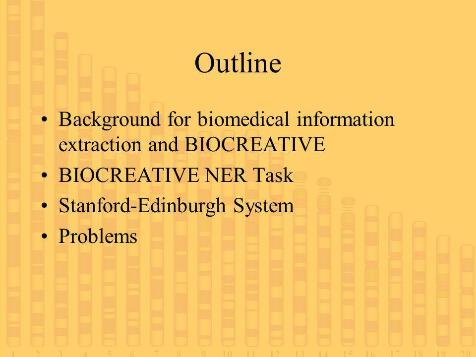 Outline Background for biomedical information extraction and BIOCREATIVE BIOCREATIVE NER Task Stanford-Edinburgh System Problems