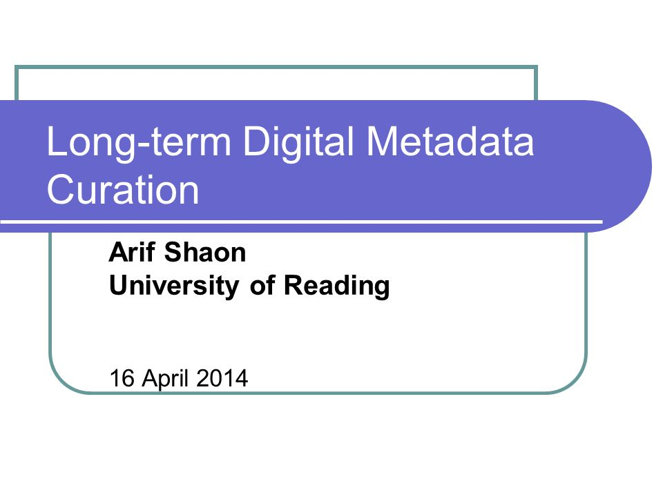 Long-term Digital Metadata Curation Arif Shaon University of Reading 16 April 2014