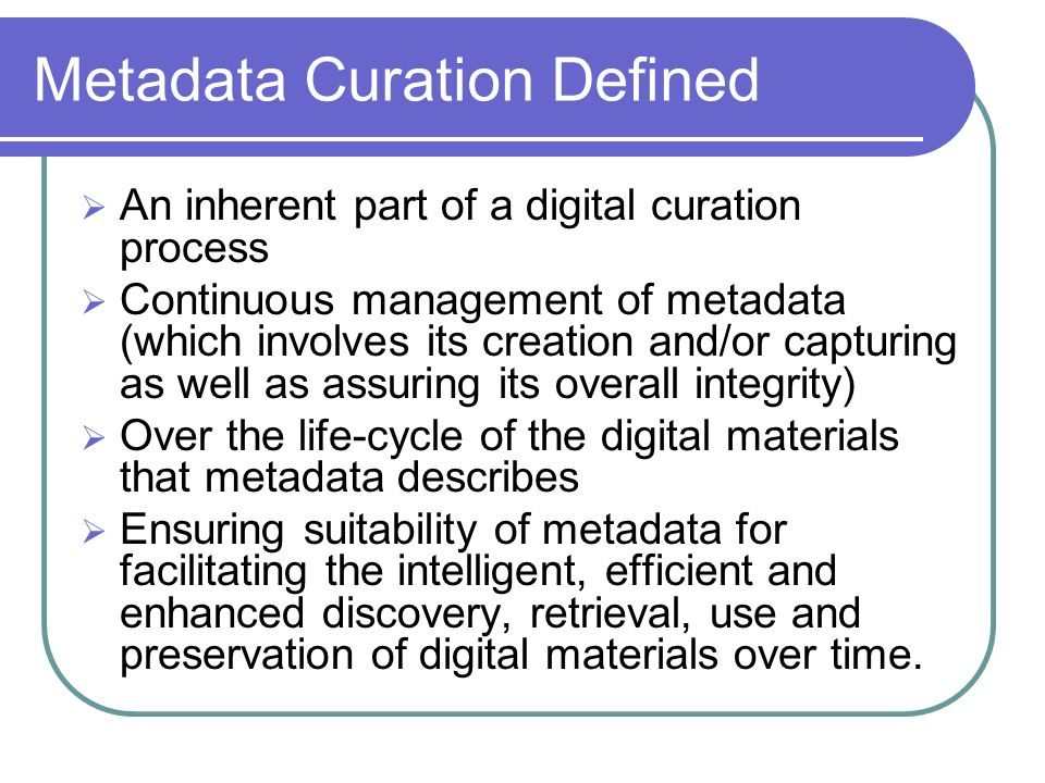 Metadata Curation Defined An inherent part of a digital curation process Continuous management of metadata (which involves its creation and/or capturing as well as assuring its overall integrity) Over the life-cycle of the digital materials that metadata describes Ensuring suitability of metadata for facilitating the intelligent, efficient and enhanced discovery, retrieval, use and preservation of digital materials over time.