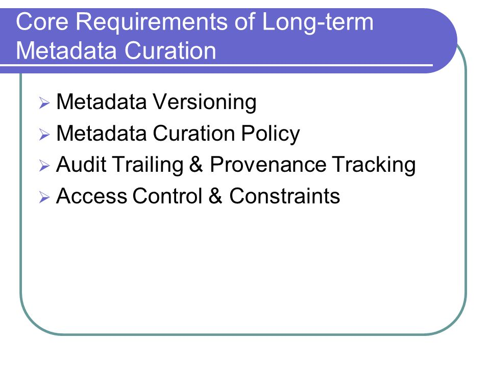 Core Requirements of Long-term Metadata Curation Metadata Versioning Metadata Curation Policy Audit Trailing & Provenance Tracking Access Control & Co