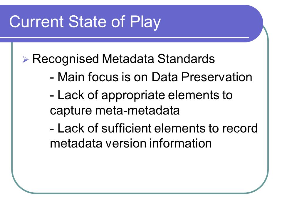 Current State of Play Recognised Metadata Standards - Main focus is on Data Preservation - Lack of appropriate elements to capture meta-metadata - Lac