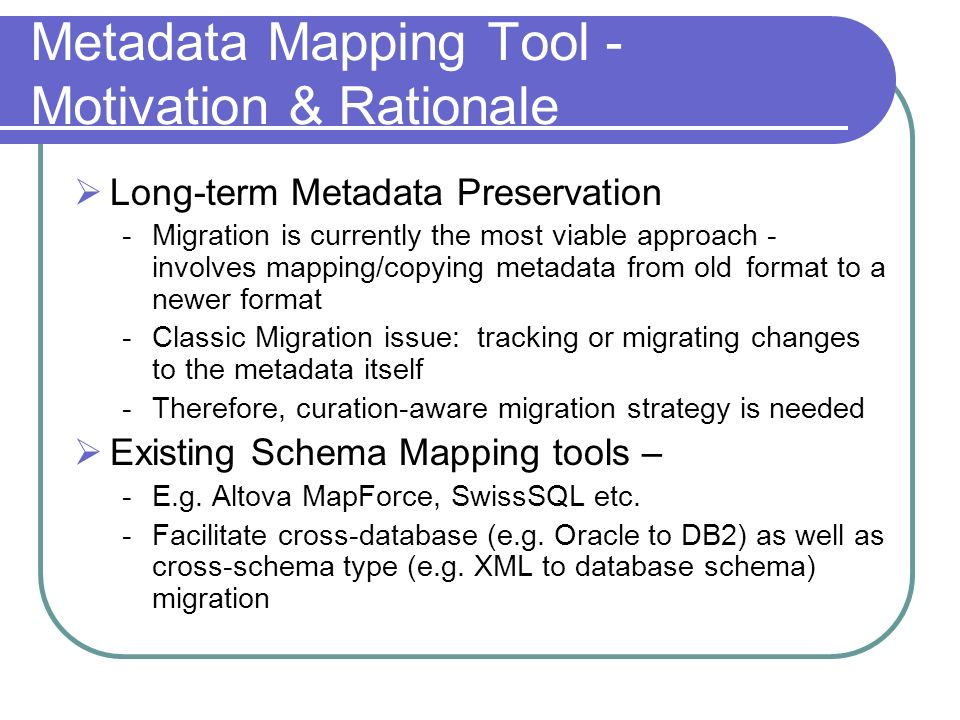 Metadata Mapping Tool - Motivation & Rationale Long-term Metadata Preservation -Migration is currently the most viable approach - involves mapping/copying metadata from old format to a newer format -Classic Migration issue: tracking or migrating changes to the metadata itself -Therefore, curation-aware migration strategy is needed Existing Schema Mapping tools – -E.g.