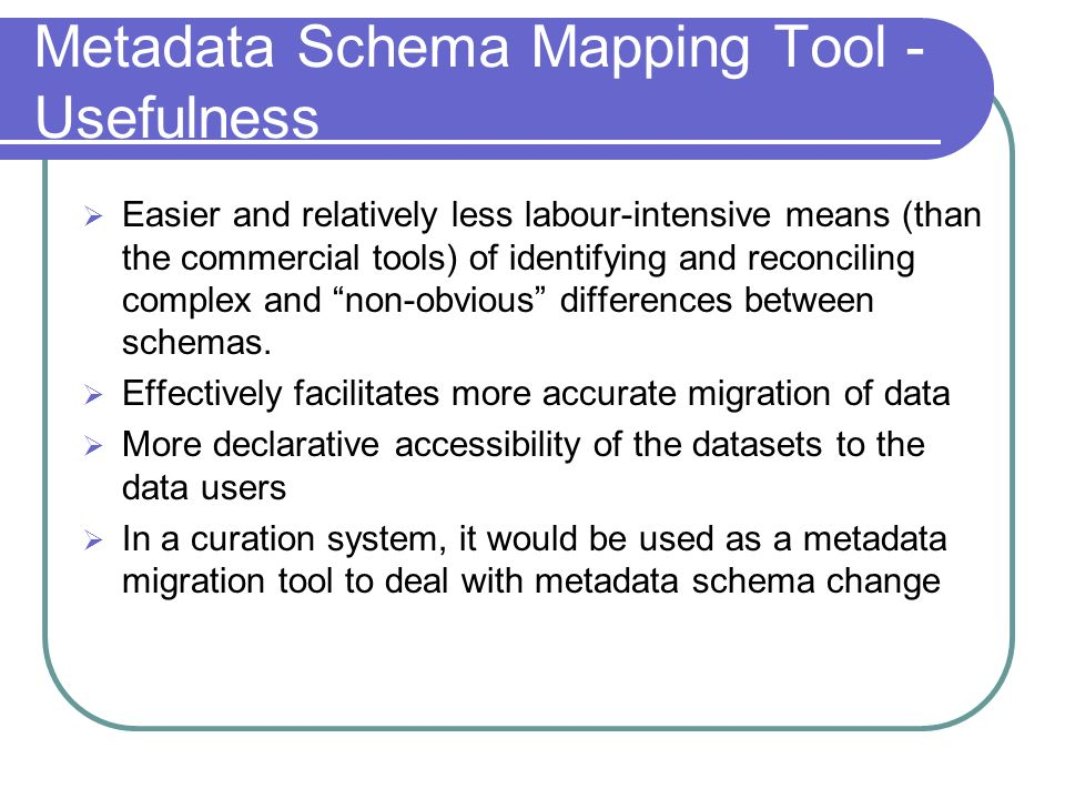 Metadata Schema Mapping Tool - Usefulness Easier and relatively less labour-intensive means (than the commercial tools) of identifying and reconciling complex and non-obvious differences between schemas.