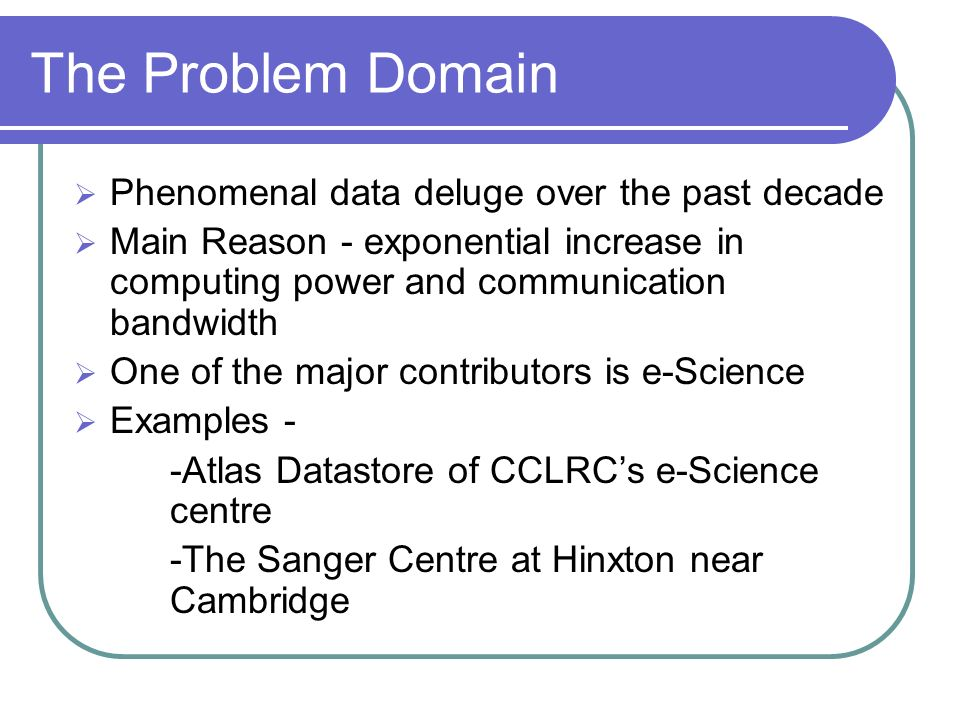 The Problem Domain Phenomenal data deluge over the past decade Main Reason - exponential increase in computing power and communication bandwidth One of the major contributors is e-Science Examples - -Atlas Datastore of CCLRCs e-Science centre -The Sanger Centre at Hinxton near Cambridge