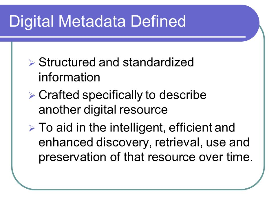 Digital Metadata Defined Structured and standardized information Crafted specifically to describe another digital resource To aid in the intelligent, efficient and enhanced discovery, retrieval, use and preservation of that resource over time.