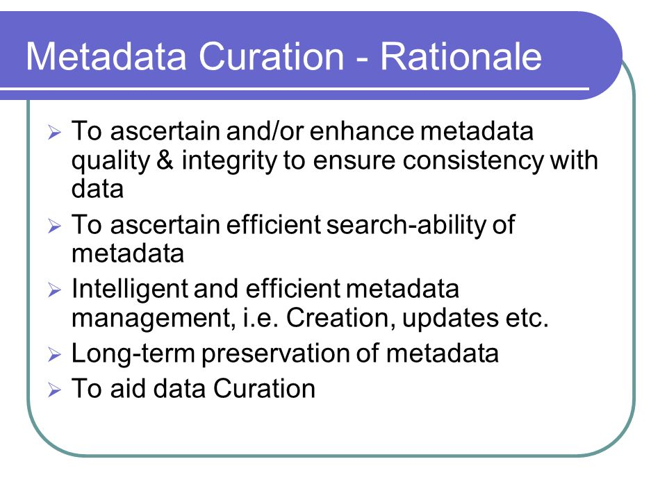 Metadata Curation - Rationale To ascertain and/or enhance metadata quality & integrity to ensure consistency with data To ascertain efficient search-ability of metadata Intelligent and efficient metadata management, i.e.