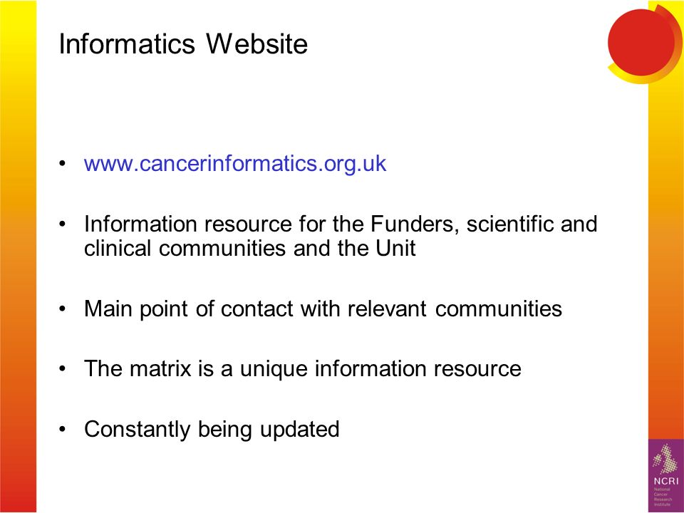 Informatics Website www.cancerinformatics.org.uk Information resource for the Funders, scientific and clinical communities and the Unit Main point of contact with relevant communities The matrix is a unique information resource Constantly being updated