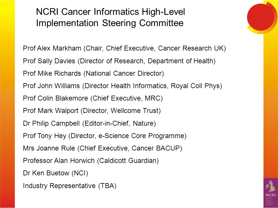 Prof Alex Markham (Chair, Chief Executive, Cancer Research UK) Prof Sally Davies (Director of Research, Department of Health) Prof Mike Richards (National Cancer Director) Prof John Williams (Director Health Informatics, Royal Coll Phys) Prof Colin Blakemore (Chief Executive, MRC) Prof Mark Walport (Director, Wellcome Trust) Dr Philip Campbell (Editor-in-Chief, Nature) Prof Tony Hey (Director, e-Science Core Programme) Mrs Joanne Rule (Chief Executive, Cancer BACUP) Professor Alan Horwich (Caldicott Guardian) Dr Ken Buetow (NCI) Industry Representative (TBA) NCRI Cancer Informatics High-Level Implementation Steering Committee