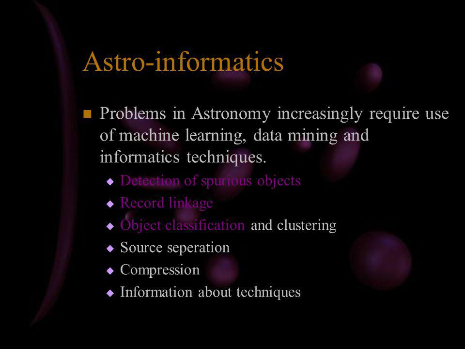 Astro-informatics Problems in Astronomy increasingly require use of machine learning, data mining and informatics techniques.