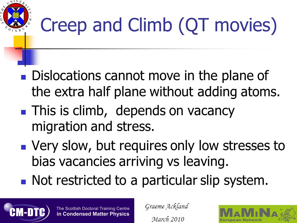Graeme Ackland March 2010 Creep and Climb (QT movies) Dislocations cannot move in the plane of the extra half plane without adding atoms. This is clim