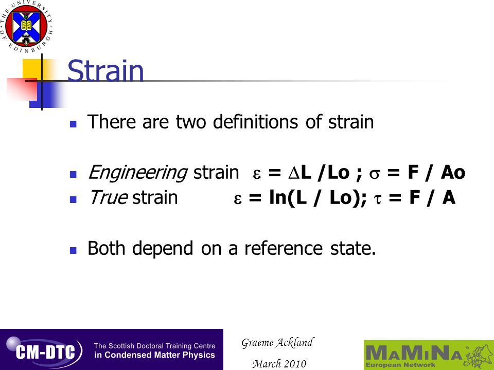 Graeme Ackland March 2010 Strain There are two definitions of strain Engineering strain = L /Lo ; = F / Ao True strain = ln(L / Lo); = F / A Both depe