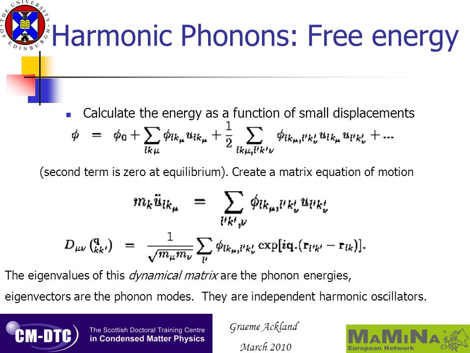 Graeme Ackland March 2010 Harmonic Free energy Once the phonon frequencies are known, the temperature-dependent free energy is just statistical mechanics (Born & Huang etc.) (neglects phonon-phonon interactions, anharmonicity, thermal expansion) Unless … One of the eigenvalues is negative.