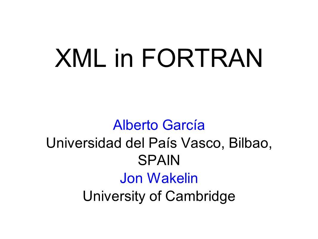 Alberto García Universidad del País Vasco, Bilbao, SPAIN Jon Wakelin University of Cambridge XML in FORTRAN