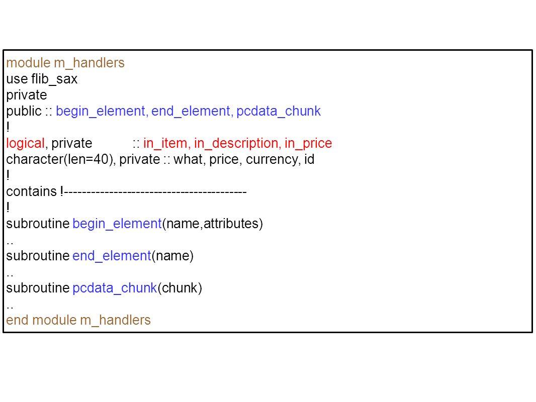 module m_handlers use flib_sax private public :: begin_element, end_element, pcdata_chunk ! logical, private :: in_item, in_description, in_price char