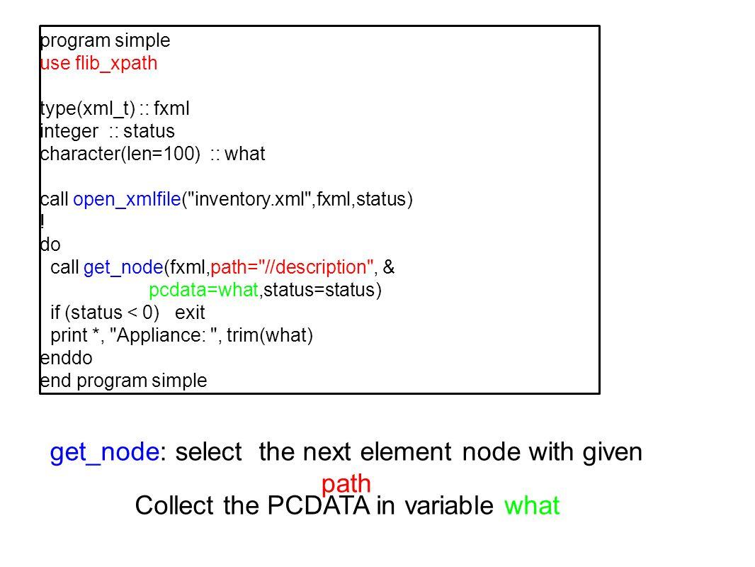 program simple use flib_xpath type(xml_t) :: fxml integer :: status character(len=100) :: what call open_xmlfile(