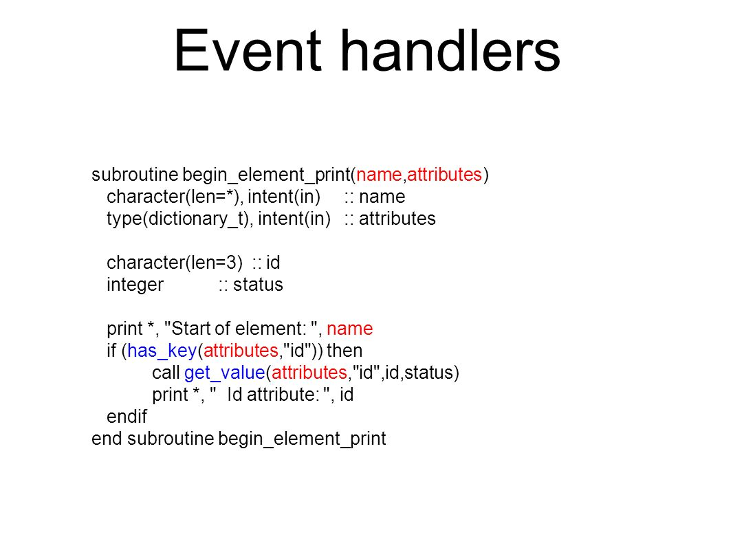 Event handlers subroutine begin_element_print(name,attributes) character(len=*), intent(in) :: name type(dictionary_t), intent(in) :: attributes character(len=3) :: id integer :: status print *, Start of element: , name if (has_key(attributes, id )) then call get_value(attributes, id ,id,status) print *, Id attribute: , id endif end subroutine begin_element_print