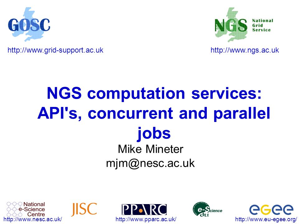 http://www.ngs.ac.ukhttp://www.grid-support.ac.uk http://www.eu-egee.org/http://www.pparc.ac.uk/http://www.nesc.ac.uk/ NGS computation services: API s, concurrent and parallel jobs Mike Mineter mjm@nesc.ac.uk