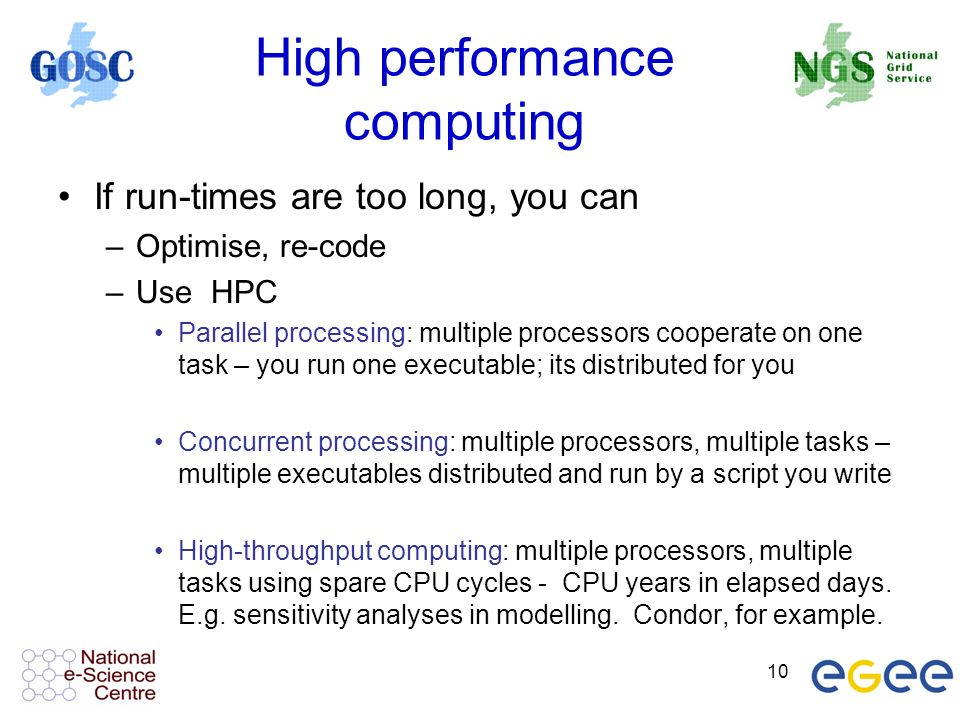 10 High performance computing If run-times are too long, you can –Optimise, re-code –Use HPC Parallel processing: multiple processors cooperate on one task – you run one executable; its distributed for you Concurrent processing: multiple processors, multiple tasks – multiple executables distributed and run by a script you write High-throughput computing: multiple processors, multiple tasks using spare CPU cycles - CPU years in elapsed days.