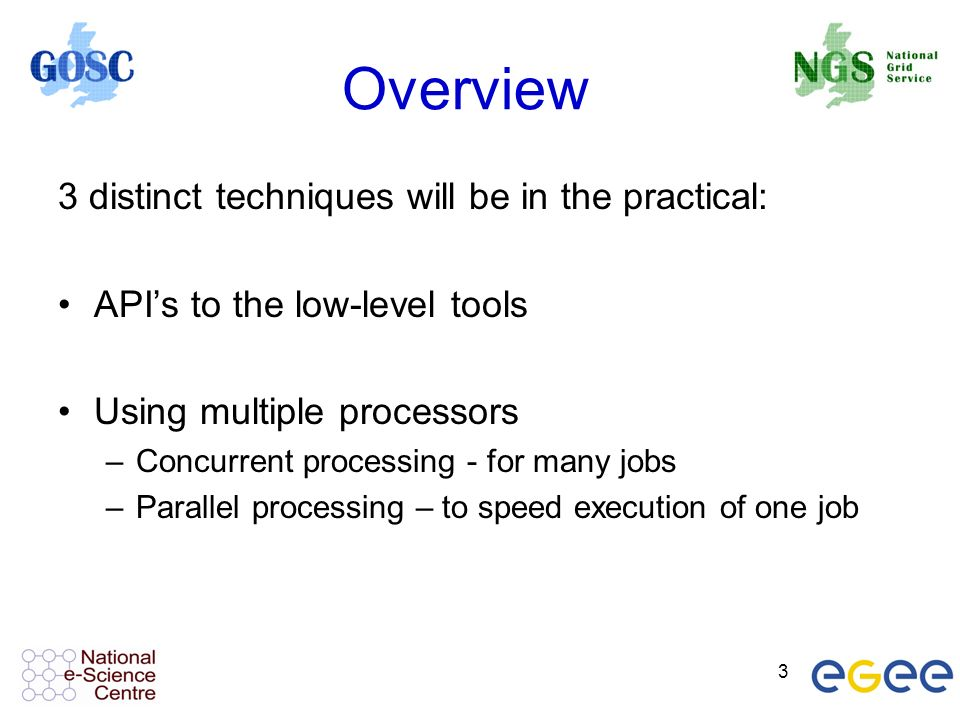 3 Overview 3 distinct techniques will be in the practical: APIs to the low-level tools Using multiple processors –Concurrent processing - for many jobs –Parallel processing – to speed execution of one job