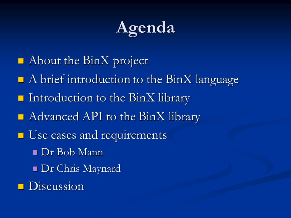 Agenda About the BinX project About the BinX project A brief introduction to the BinX language A brief introduction to the BinX language Introduction to the BinX library Introduction to the BinX library Advanced API to the BinX library Advanced API to the BinX library Use cases and requirements Use cases and requirements Dr Bob Mann Dr Bob Mann Dr Chris Maynard Dr Chris Maynard Discussion Discussion