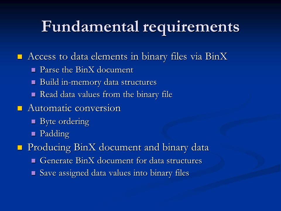 Fundamental requirements Access to data elements in binary files via BinX Access to data elements in binary files via BinX Parse the BinX document Parse the BinX document Build in-memory data structures Build in-memory data structures Read data values from the binary file Read data values from the binary file Automatic conversion Automatic conversion Byte ordering Byte ordering Padding Padding Producing BinX document and binary data Producing BinX document and binary data Generate BinX document for data structures Generate BinX document for data structures Save assigned data values into binary files Save assigned data values into binary files