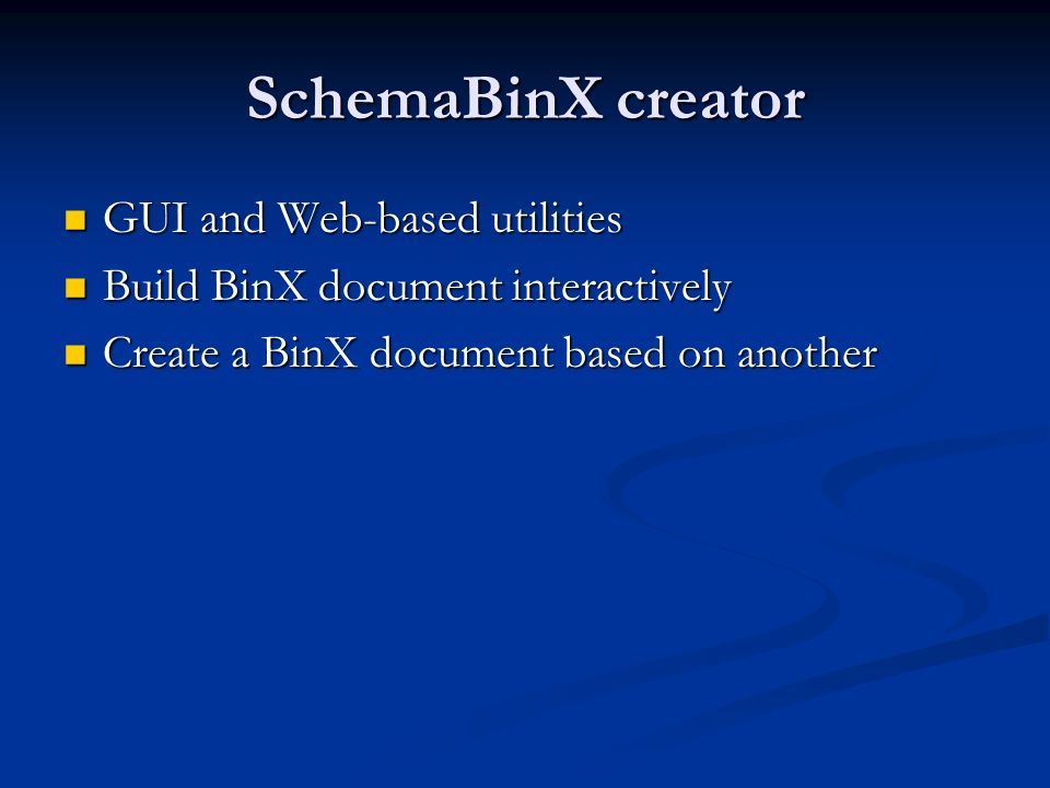 SchemaBinX creator GUI and Web-based utilities GUI and Web-based utilities Build BinX document interactively Build BinX document interactively Create a BinX document based on another Create a BinX document based on another
