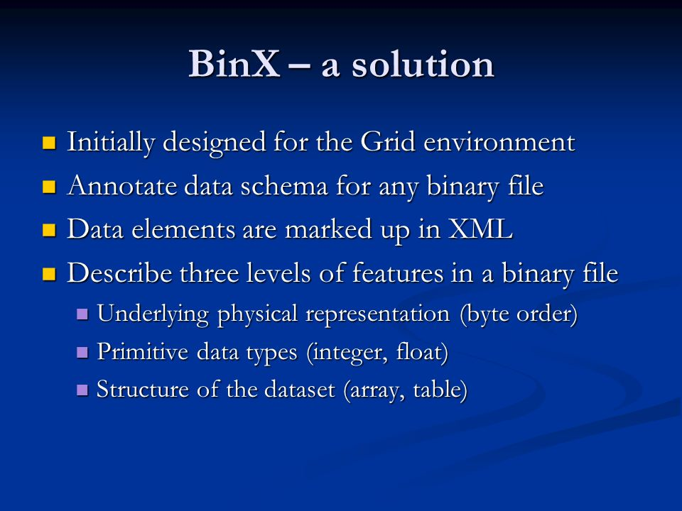 BinX – a solution Initially designed for the Grid environment Initially designed for the Grid environment Annotate data schema for any binary file Annotate data schema for any binary file Data elements are marked up in XML Data elements are marked up in XML Describe three levels of features in a binary file Describe three levels of features in a binary file Underlying physical representation (byte order) Underlying physical representation (byte order) Primitive data types (integer, float) Primitive data types (integer, float) Structure of the dataset (array, table) Structure of the dataset (array, table)