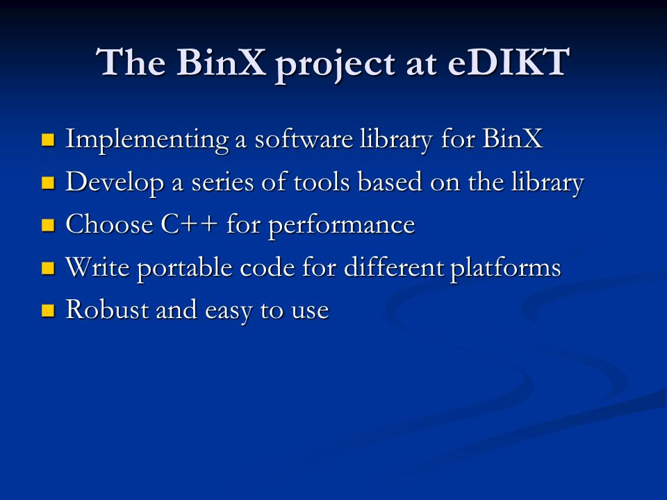 The BinX project at eDIKT Implementing a software library for BinX Implementing a software library for BinX Develop a series of tools based on the library Develop a series of tools based on the library Choose C++ for performance Choose C++ for performance Write portable code for different platforms Write portable code for different platforms Robust and easy to use Robust and easy to use