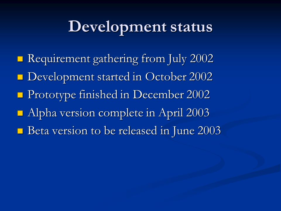 Development status Requirement gathering from July 2002 Requirement gathering from July 2002 Development started in October 2002 Development started in October 2002 Prototype finished in December 2002 Prototype finished in December 2002 Alpha version complete in April 2003 Alpha version complete in April 2003 Beta version to be released in June 2003 Beta version to be released in June 2003