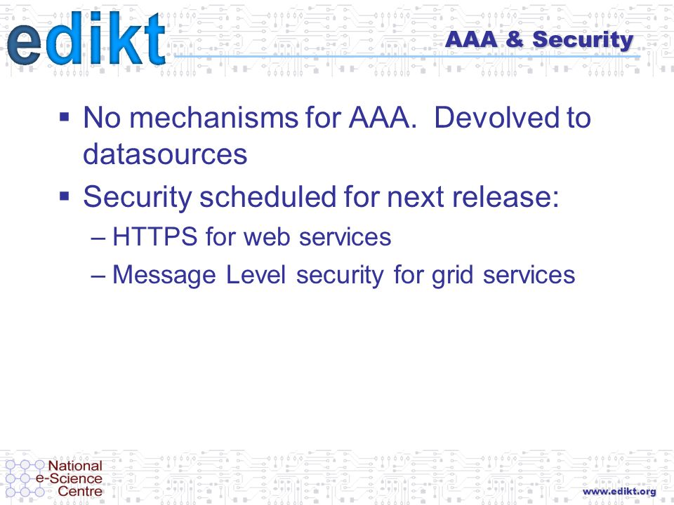 www.edikt.org AAA & Security No mechanisms for AAA. Devolved to datasources Security scheduled for next release: –HTTPS for web services –Message Leve