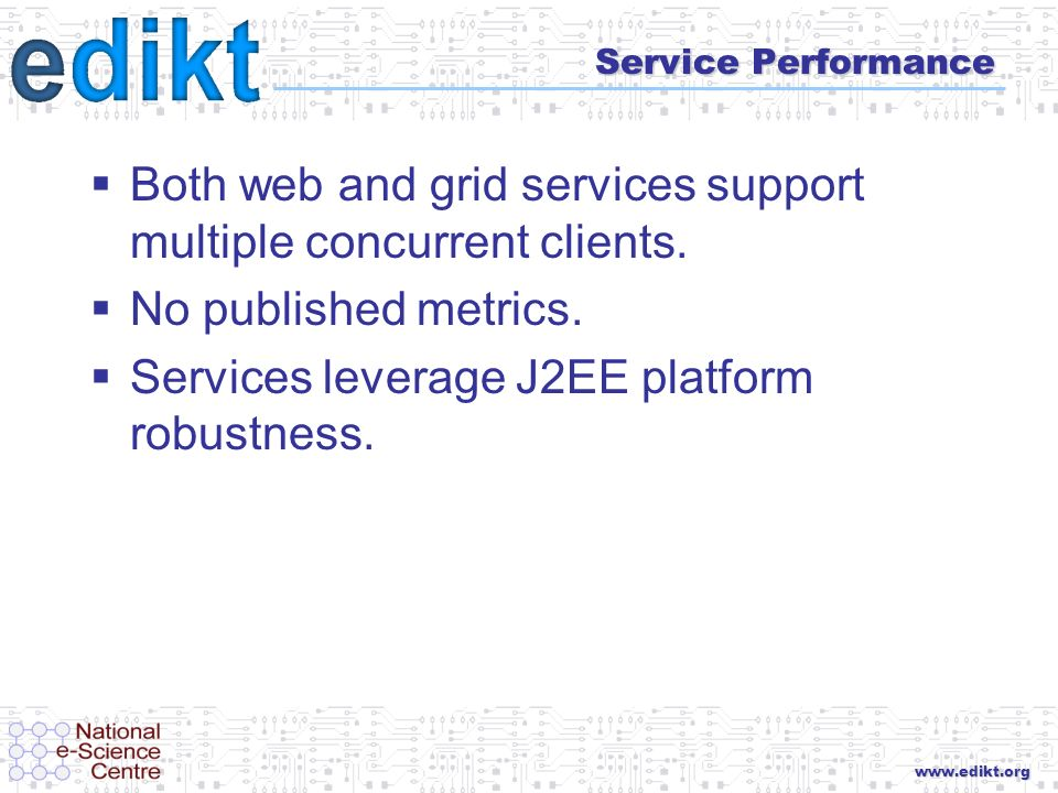 www.edikt.org Service Performance Both web and grid services support multiple concurrent clients. No published metrics. Services leverage J2EE platfor