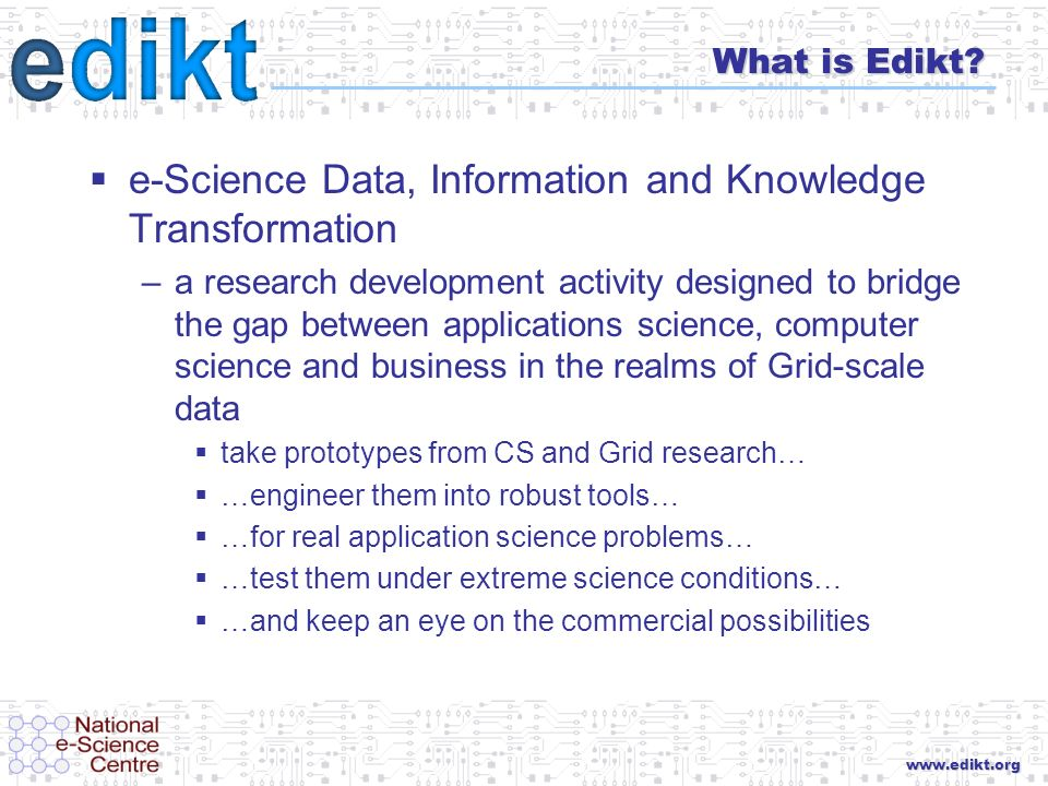 www.edikt.org What is Edikt? e-Science Data, Information and Knowledge Transformation –a research development activity designed to bridge the gap betw