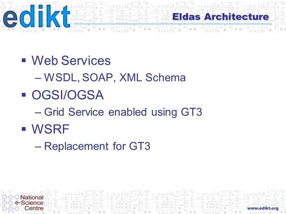www.edikt.org Eldas Architecture Web Services –WSDL, SOAP, XML Schema OGSI/OGSA –Grid Service enabled using GT3 WSRF –Replacement for GT3