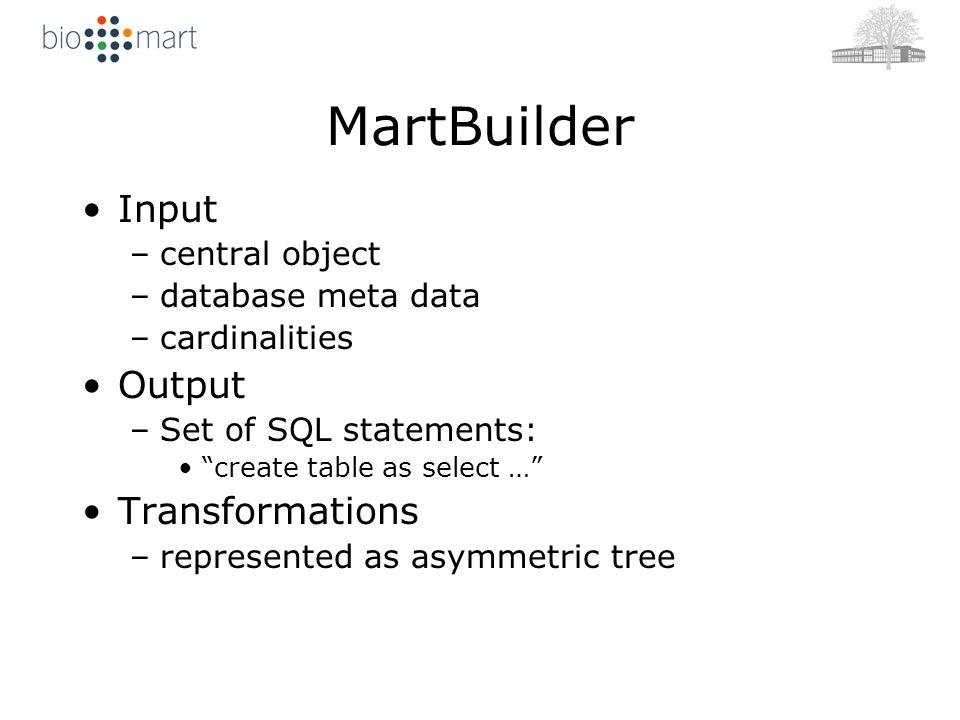 MartBuilder Input –central object –database meta data –cardinalities Output –Set of SQL statements: create table as select … Transformations –represented as asymmetric tree