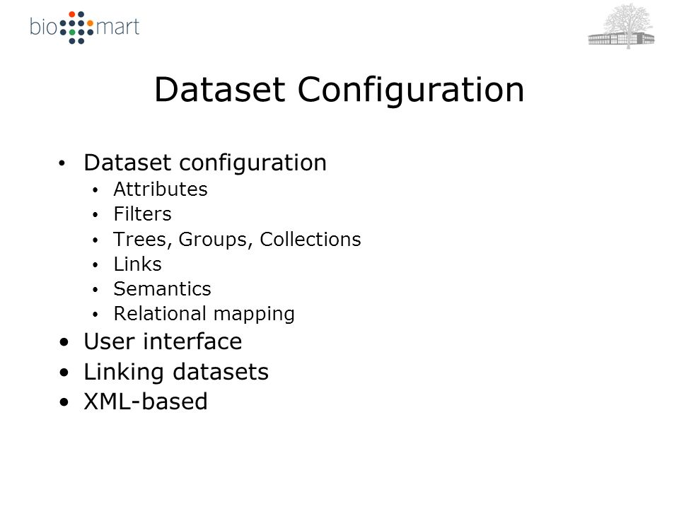 Dataset Configuration Dataset configuration Attributes Filters Trees, Groups, Collections Links Semantics Relational mapping User interface Linking datasets XML-based