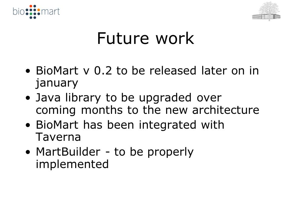 Future work BioMart v 0.2 to be released later on in january Java library to be upgraded over coming months to the new architecture BioMart has been integrated with Taverna MartBuilder - to be properly implemented